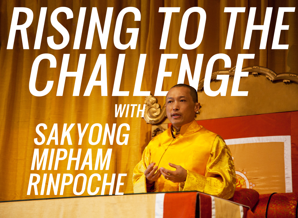 Rising to the Challenge with Sakyong Mipham Rinpoche