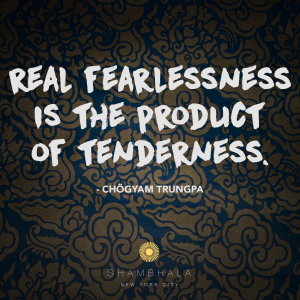 Real Fearlessness is the Product of Tenderness