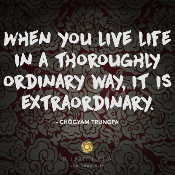 When you live live in a thoroughly ordinary way, it is extraordinary